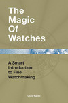 Cover of The Magic of Watches: A Smart Introduction to Fine Watchmaking