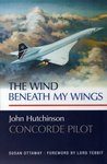 Cover of The Wind Beneath My Wings: John Hutchinson Concorde Pilot